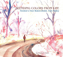 BLENDING COLORS FROM LIFE: Trenton''s Own Watercolorist, Tom Malloy, by Charisa A. Smith
