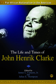 PAN AFRICAN NATIONALISM IN THE AMERICAS: The Life and Times of John Henrik Clarke, Edited by James L. Conyers, Jr. and Julius E. Thompson