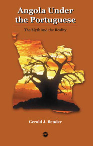 ANGOLA UNDER THE PORTUGUESE: The Myth and the Reality, by Gerald J. Bender