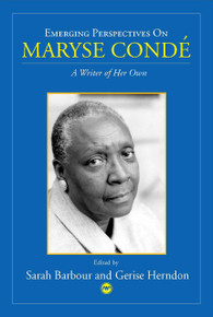 EMERGING PERSPECTIVES ON MARYSE CONDÉ: A Writer of Her Own, Edited by Sarah Barbour and Gerise Herndon