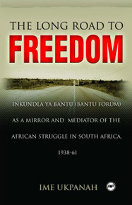 THE LONG ROAD TO FREEDOM: Inkundla ya Bantu (Bantu Forum) as a Mirror and Mediator of the African Struggle in South Africa, 1938-61, by Ime Ukpanah
