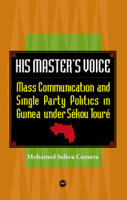 HIS MASTER'S VOICE: Mass Communication and Single Party Politics in Guinea under Sekou Toure, by Mohammed Saliou Camara