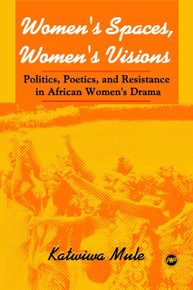 WOMEN'S SPACES, WOMEN'S VISIONS: Politics, Poetics, and Resistance in African Women's Drama, by Katwiwa Mule