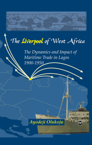 "THE ""LIVERPOOL"" OF WEST AFRICA: Maritime Trade in Lagos, 1900-1950, by Ayodeji Olukoju"