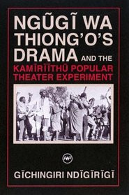 NGUGI WA THIONG'O'S DRAMA AND THE KAMIRIITHU POPULAR THEATER EXPERIMENTby Gichingiri Ndigirigi