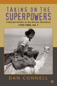 TAKING ON THE SUPERPOWERS: Collected Articles on the Eritrean Revolution (1976-1983), Vol. 1, by Dan Connell