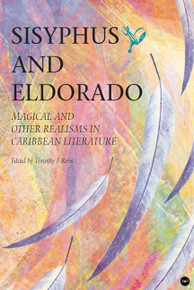 SISYPHUS AND ELDORADO: Magical and other Realisms in Caribbean Literature, Edited by Timothy J. Reiss