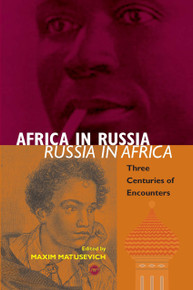 AFRICA IN RUSSIA, RUSSIA IN AFRICA: Three Centuries of Encounters, Edited by Maxim Matusevich