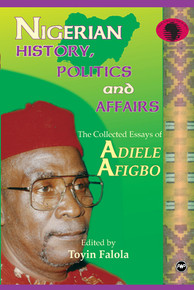 NIGERIAN HISTORY, POLITICS AND AFFAIRS: The Collected Essays of Adiele Afigbo, Edited by Toyin Falola