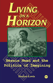 LIVING ON A HORIZON: Bessie Head and the Politics of Imagining, by Desiree Lewis