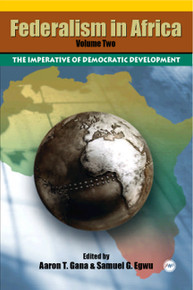 FEDERALISM IN AFRICA, VOLUME II, The Imperative of Democratic Development, Edited by Aaron T. Gana & Samuel G. Egwu