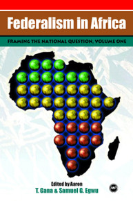 FEDERALISM IN AFRICA, VOLUME I, Framing the National Question, Edited by Aaron T. Gana & Samuel G. Egwu