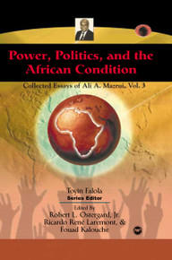 POWER, POLITICS, AND THE AFRICAN CONDITION: Collected Essays of Ali A. Mazrui, Volume III, Edited by Robert L. Ostergard, Jr., Ricardo Rene Laremont and Fouad Kalouche, PAPERBACK