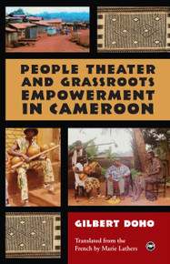 PEOPLE THEATER AND GRASSROOTS EMPOWERMENT IN CAMEROON, by Gilbert Doho, Translated from the French by Marie Lathers
