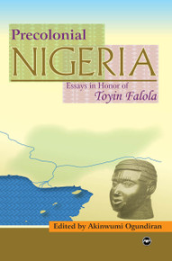 PRECOLONIAL NIGERIA: Essays in Honor of Professor Toyin Falola, Edited by Akinwumi Ogundiran