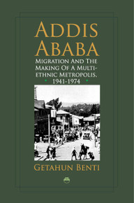ADDIS ABABAMigration and the Making of a Multiethnic Metropolis, 1941-1974by Getahun Benti