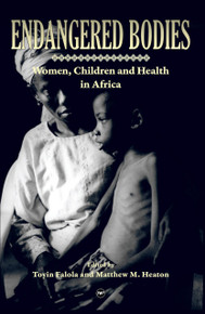 ENDANGERED BODIES: Women, Children and Health in Africa, Edited by Toyin Falola and Michael M. Heaton