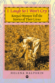 I LAUGH SO I WON'T CRY: Kenya's Women Tell the Story of Their Lives, by Helena Halperin