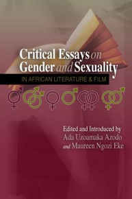 CRITICAL ESSAYS ON GENDER AND SEXUALITY IN AFRICAN LITERATURE AND FILM, Edited by Ada Uzoamaka Azodo and Maureen Eke