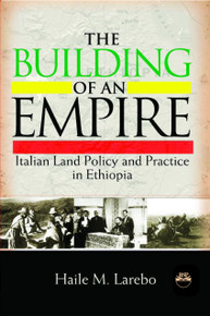 THE BUILDING OF AN EMPIRE: Italian Land Policy and Practice in Ethiopia, by Haile M. Larebo