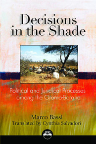 DECISIONS IN THE SHADE: Political and Juridical Processes among the Oromo-Borana, by Marco Bassi, Translated by Cynthia Salvadori