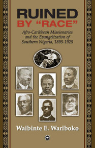 "RUINED BY ""RACE""Afro-Caribbean Missionaries and the Evangelization of Southern Nigeria, 1895-1925by Waibinte Wariboko"