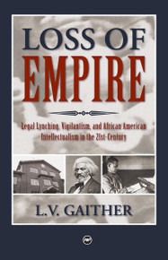LOSS OF EMPIRE: Legal Lynching, Vigilantism, and African American Intellectualism in the 21st Century, by L. V. Gaither
