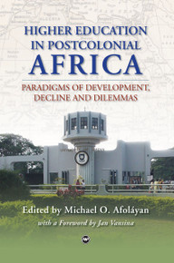 HIGHER EDUCATION IN POSTCOLONIAL AFRICA: Paradigms of Development, Decline and Dilemmas, Edited by Michael O. Afoláyan