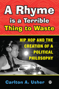 A RHYME IS A TERRIBLE THING TO WASTE Hip Hop and the Creation of a Political Philosophyby Carlton A. Usher