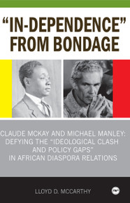 """IN-DEPENDENCE"" FROM BONDAGE: Claude McKay and Michael Manley Defying the Ideological Clash and Policy Gaps in African Diaspora Relations, by Lloyd McCarthy"