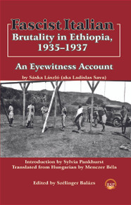 FASCIST ITALIAN BRUTALITY IN ETHIOPIA, 1935-1937: An Eyewitness Account, by Saska Laszlo, Edited by Szelinger Balazs