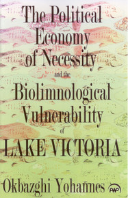 THE POLITICAL ECONOMY OF NECESSITY AND THE BIOLIMNOLOGICAL VULNERABILITY OF LAKE VICTORIA, by Okbazghi Yohannes