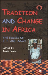 TRADITION AND CHANGE IN AFRICA: The Essays of J.F. Ade Ajayi, Edited by Toyin Falola, HARDCOVER