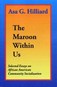 THE MAROON WITHIN US: Selected Essays on African American Community Socialization, by Asa G. Hilliard, III