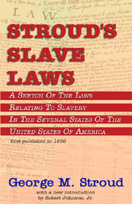 STROUD'S SLAVE LAWS: A Sketch of the Laws Relating to Slavery in the Several States of the United States of America, by George M. Stroud