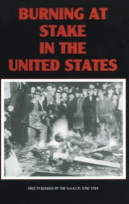 Burning at Stake in the United States: A Record of the Public Burning by Mobs of Five Men, During the First Five Months of 1919, in the states of Arkansas, Florida, Georgia, Mississippi, and Texas, NAACP