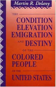 The Condition, Elevation, Emigration, and Destiny of the Colored People of the United States, by Martin R. Delany