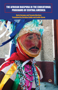 THE AFRICAN DIASPORA IN THE EDUCATIONAL PROGRAMS OF CENTRAL AMERICA, by Dario Euraque & Yesenia Martinez, Translated by Carolina Galdiz & Isolde Dyson