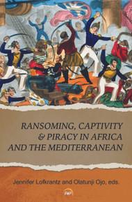 RANSOMING, CAPTIVITY & PIRACY IN AFRICA AND THE MEDITERRANEAN, Edited by Jennifer Lofkrantz & Olatunji Ojo