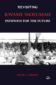 REVISITING KWAME NKRUMAH: Pathways for the Future, by Jacob U. Gordon