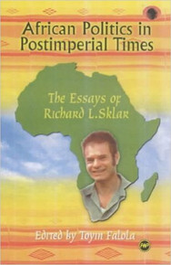 AFRICAN POLITICS IN POSTIMPERIAL TIMES: The Essays of Richard L. Sklar, Edited by Toyin Falola, HARDCOVER