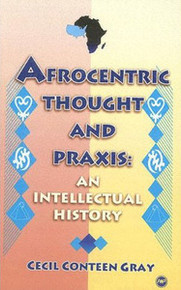 AFROCENTRIC THOUGHT AND PRAXIS: An Intellectual History, by Cecil Conteen Gray, HARDCOVER