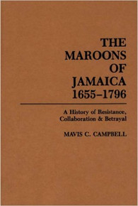 THE MAROONS OF JAMAICA 1655-1796: A History of Resistance, Collaboration and Betrayal by Mavis Campbell