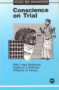 CONSCIENCE ON TRIAL: Why I was Detained, Notes of a Political Prisoner in Kenya by Koigi Wa Wamwere