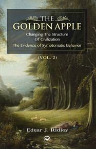 THE GOLDEN APPLE, VOL. 2: Changing the Structure of Civilization, The Evidence of Symptomatic Behavior, by Edgar J. Ridley