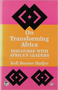 ON TRANSFORMING AFRICA: Discourse with Africa's Leaders by Kofi Buenor Hadjor