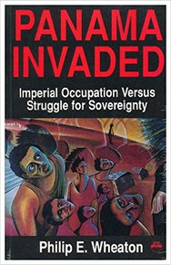 PANAMA INVADED: Imperial Occupation Versus Struggle for Sovereignty, by Philip E. Wheaton (HARDCOVER)
