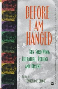 BEFORE I AM HANGED: Ken Saro-Wiwa, Literature, Politics and Dissent, Edited by Onookome Okome, HARDCOVER