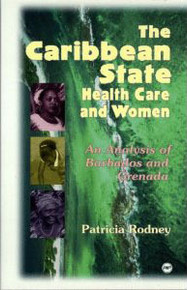THE CARIBBEAN STATE HEALTH CARE AND WOMEN: An Analysis of Barbados and Grenada, by Patricia Rodney, HARDCOVER