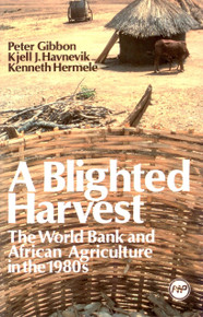 A BLIGHTED HARVEST: The World Bank and African Agriculture in the 1980s, by Peter Gibbon, Kjell J. Havnevik and Kenneth Hermele, HARDCOVER